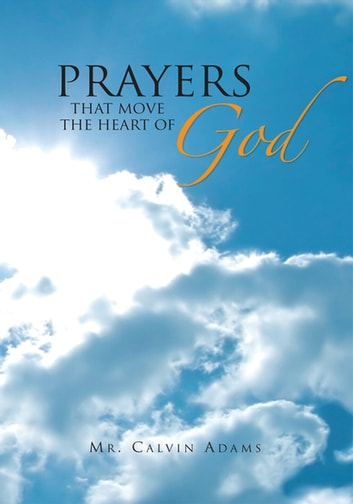 Prayers That Move the Heart of God ebook by Mr. Calvin Adams