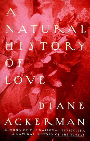 A Natural History of Love - Author of the National Bestseller A Natural History of the Senses ebook by Diane Ackerman