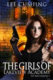 The Girls Of Lakeview Academy - Trust Casefiles, #3 ebook by Lee Cushing