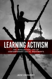Learning Activism - The Intellectual Life of Contemporary Social Movements ebook by Aziz  Choudry