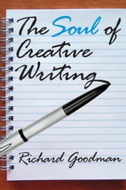 The Soul of Creative Writing ebook by Goodman, Richard