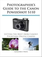 Photographer's Guide to the Canon PowerShot S110 - Getting the Most from Canon's Pocketable Digital Camera ebook by Alexander White