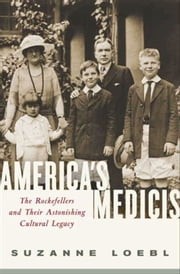 America's Medicis - The Rockefellers and Their Astonishing Cultural Legacy ebook by Suzanne Loebl