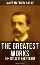 The Greatest Works of J. M. Barrie: 90+ Titles in One Volume (Illustrated Edition) - Novels, Short Stories, Plays, Essays, Memoirs, Complete Peter Pan Series, Thrums Trilogy and more eBook by James Matthew Barrie, G. W. Wilson, C. Allen Gilbert,...
