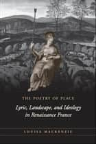 The Poetry of Place - Lyric, Landscape, and Ideology in Renaissance France ebook by Louisa MacKenzie