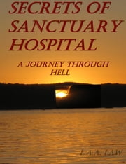 Secrets of Sanctuary Hospital A Journey Through Hell ebook by L.A.A. Law