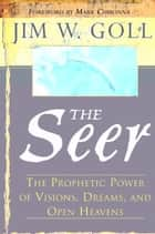 The Seer: The Prophetic Power of Visions, Dreams, and Open Heavens ebook by James W. Goll