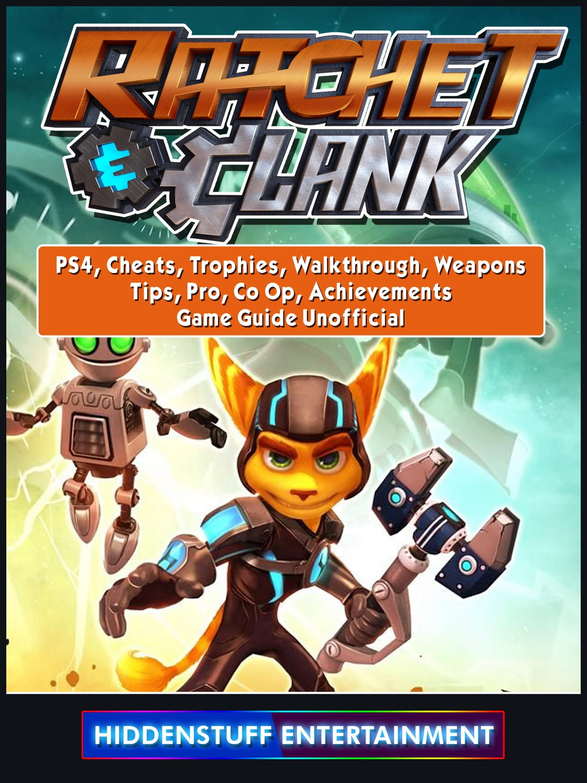 Rachet & Clank, PS4, Cheats, Trophies, Walkthrough, Weapons, Tips, Pro, Co  Op, Achievements, Game Guide Unofficial eBook by Hiddenstuff Entertainment  ...