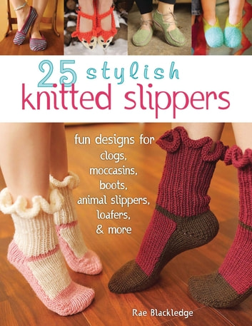 25 Stylish Knitted Slippers - Fun Designs for Clogs, Moccasins, Boots, Animal Slippers, Loafers, & More ebook by Rae Blackledge