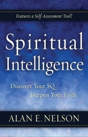 Spiritual Intelligence - Discover Your SQ. Deepen Your Faith. ebook by Alan E. Nelson