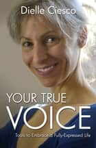 Your True Voice - Tools to Embrace a Fully-Expressed Life ebook by Dielle Ciesco