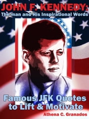 John F Kennedy: The man and His Inspirational Words Famous JFK Quotes to Lift & Motivate ebook by Athena Granados