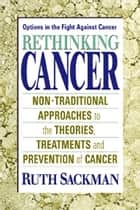 Rethinking Cancer ebook by Ruth Sackman