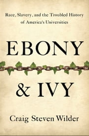 Ebony and Ivy - Race, Slavery, and the Troubled History of America's Universities ebook by Craig Steven Wilder