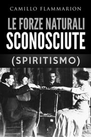 Le forze naturali sconosciute (Spiritismo) ebook by Camillo Flammarion