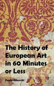 The History of European Art in 60 Minutes or Less ebook by Paula Adamski