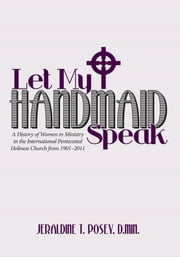 Let My Handmaid Speak - A History of Women in Ministry in the International Pentecostal Holiness Church from 1901–2011 ebook by Jeraldine T. Posey, D.Min.