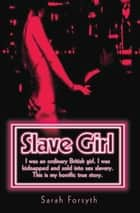 Slave Girl - I Was an Ordinary British Girl. I Was Kidnapped and Sold into Sex Slavery. This is My Horrific True Story ebook by Sarah Forsyth