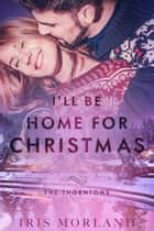 I'll Be Home for Christmas (Love Everlasting) (A Thorntons Christmas Novella) ebook by Iris Morland