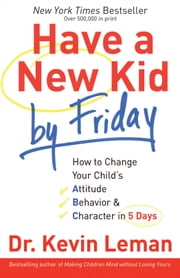 Have a New Kid by Friday - How to Change Your Child's Attitude, Behavior & Character in 5 Days ebook by Dr. Kevin Leman