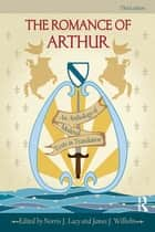 The Romance of Arthur - An Anthology of Medieval Texts in Translation ebook by Norris J. Lacy, James J. Wilhelm