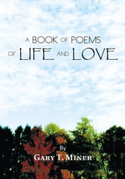 A BOOK OF POEMS OF LIFE AND LOVE ebook by Gary T. Miner