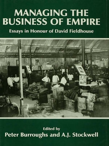 Managing the Business of Empire - Essays in Honour of David Fieldhouse ebook by