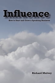 Influence: How to Start and Grow a Speaking Business ebook by Richard Mulvey