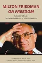 Milton Friedman on Freedom - Selections from The Collected Works of Milton Friedman ebook by Milton Friedman, Robert Leeson, Charles G. Palm