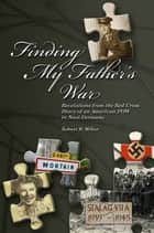 Finding My Father's War Revelations from the Red Cross Diary of an American POW in Nazi Germany ebook by Robert Miller