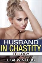 Husband In Chastity Trilogy ebook by Lisa Winters