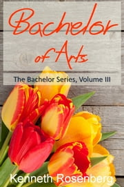 Bachelor of Arts (The Bachelor Series, Volume III) ebook by Kenneth Rosenberg