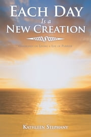 Each Day Is a New Creation - Guidelines on Living a Life of Purpose ebook by Kathleen Stephany