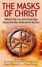 The Masks Of Christ - Behind the Lies and Cover-ups about the Man Believed to be God ebook by Lynn Picknett, Clive Prince