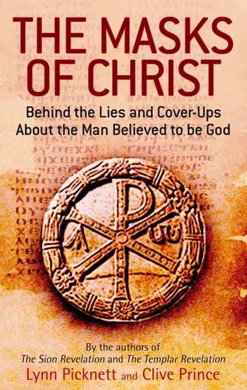The Masks Of Christ - Behind the Lies and Cover-ups about the Man Believed to be God ebook by Lynn Picknett,Clive Prince