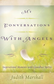 My Conversations with Angels: Inspirational Moments with Guardian Spirits - Inspirational Moments with Guardian Spirits ebook by Judith  Marshall