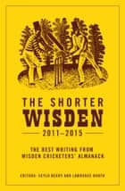 The Shorter Wisden 2011 - 2015 ebook by Scyld Berry, Lawrence Booth, Lawrence Booth,...