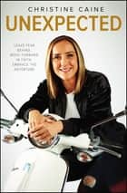 Unexpected - Leave Fear Behind, Move Forward in Faith, Embrace the Adventure ebook by Christine Caine