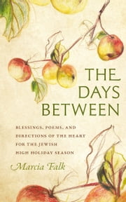 The Days Between - Blessings, Poems, and Directions of the Heart for the Jewish High Holiday Season ebook by Marcia Falk