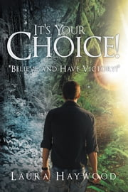 "It's Your Choice ! - ""Believe and Have Victory!"" ebook by Laura Haywood"