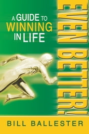 Even Better! - A Guide to Winning in Life ebook by Bill Ballester