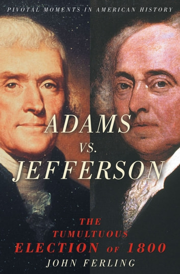 Adams vs. Jefferson - The Tumultuous Election of 1800 ebook by John Ferling