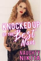Knocked Up By The Best Man ebook by Naughty Nikita