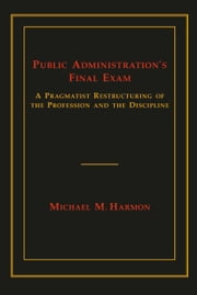 Public Administration's Final Exam - A Pragmatist Restructuring of the Profession and the Discipline ebook by Michael M. Harmon