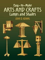 Easy-to-Make Arts and Crafts Lamps and Shades ebook by John D. Adams