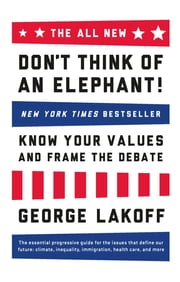 The ALL NEW Don't Think of an Elephant! - Know Your Values and Frame the Debate ebook by George Lakoff