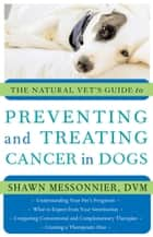 The Natural Vet's Guide to Preventing and Treating Cancer in Dogs ebook by Shawn Messonnier, DVM