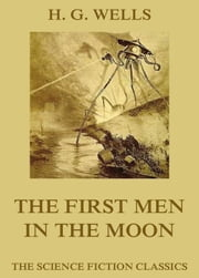 The First Men in the Moon - Extended Annotated & Illustrated Edition ebook by H. G. Wells,Claude Shepperson