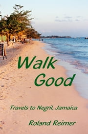 Walk Good: Travels to Negril Jamaica ebook by Roland Reimer