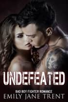 Undefeated - Bad Boy Fighter Romance ebook by Emily Jane Trent